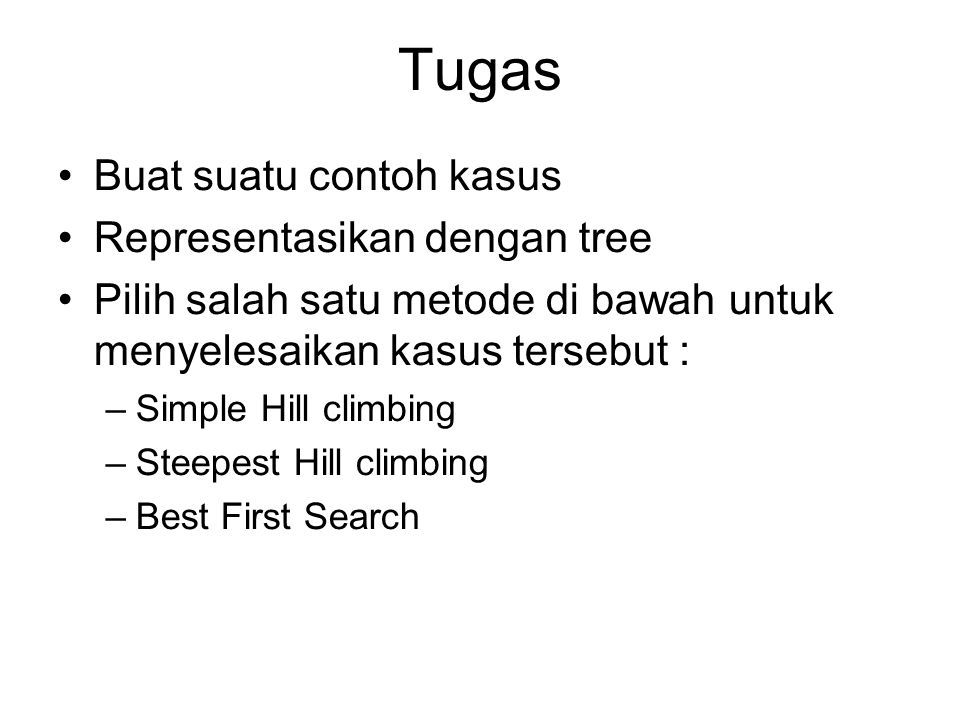 Tugas Buat suatu contoh kasus Representasikan dengan tree Pilih salah satu metode di bawah untuk menyelesaikan kasus tersebut : –Simple Hill climbing –Steepest Hill climbing –Best First Search