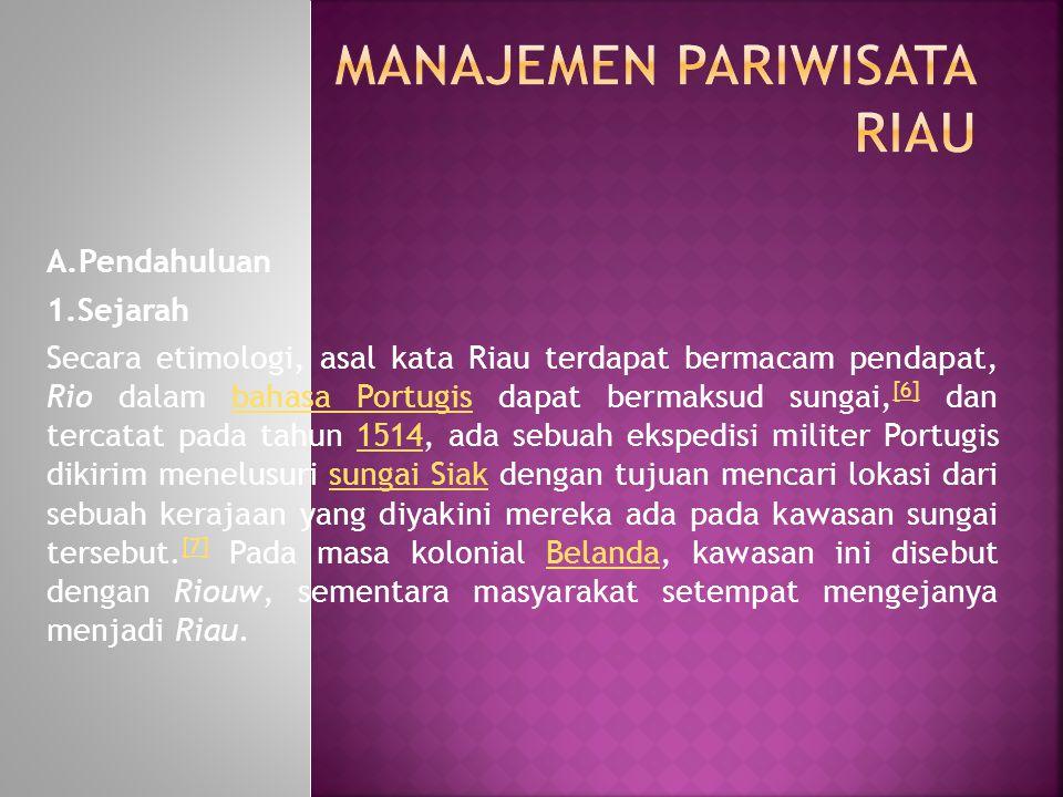 A.Pendahuluan 1.Sejarah Secara etimologi, asal kata Riau terdapat bermacam pendapat, Rio dalam bahasa Portugis dapat bermaksud sungai, [6] dan tercata