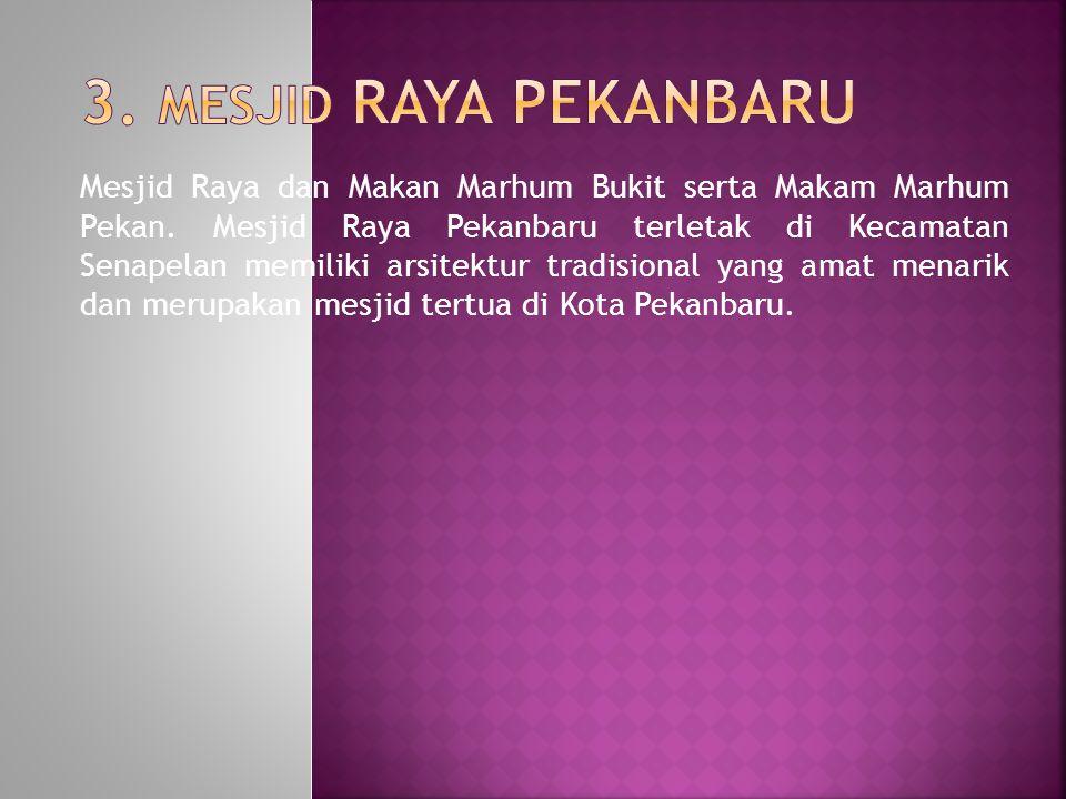 Mesjid Raya dan Makan Marhum Bukit serta Makam Marhum Pekan. Mesjid Raya Pekanbaru terletak di Kecamatan Senapelan memiliki arsitektur tradisional yan