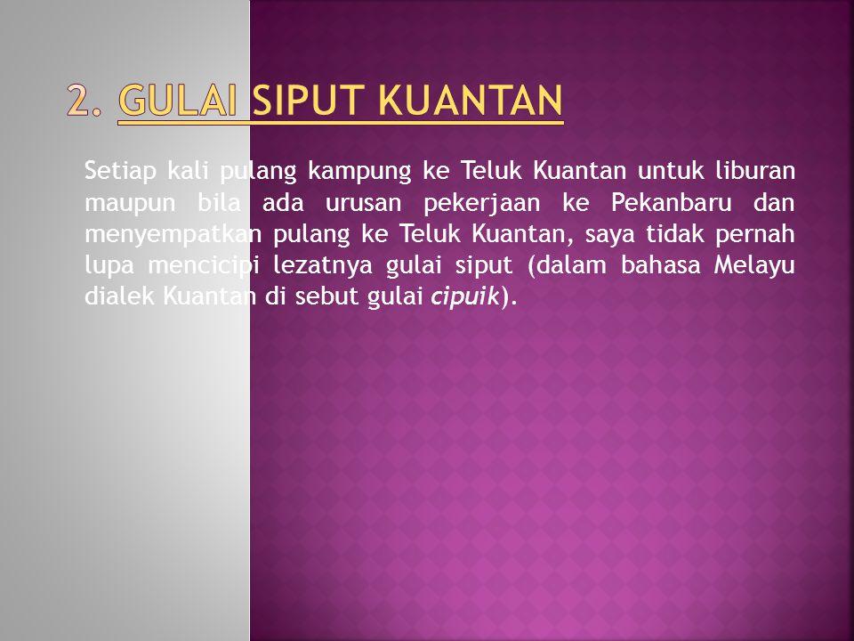 Setiap kali pulang kampung ke Teluk Kuantan untuk liburan maupun bila ada urusan pekerjaan ke Pekanbaru dan menyempatkan pulang ke Teluk Kuantan, saya tidak pernah lupa mencicipi lezatnya gulai siput (dalam bahasa Melayu dialek Kuantan di sebut gulai cipuik).
