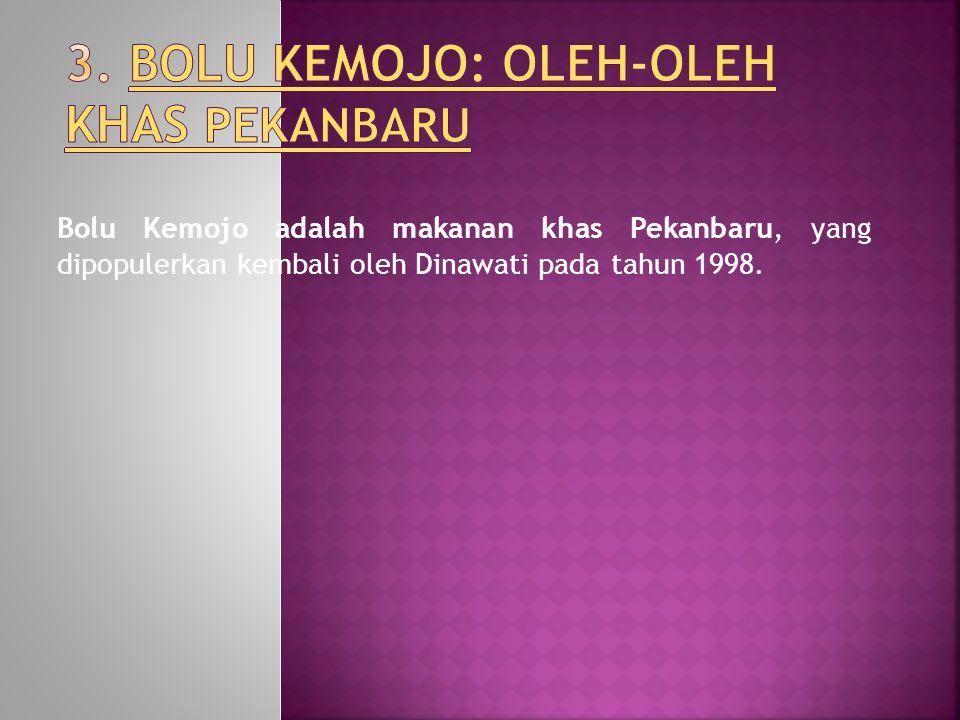 Bolu Kemojo adalah makanan khas Pekanbaru, yang dipopulerkan kembali oleh Dinawati pada tahun 1998.