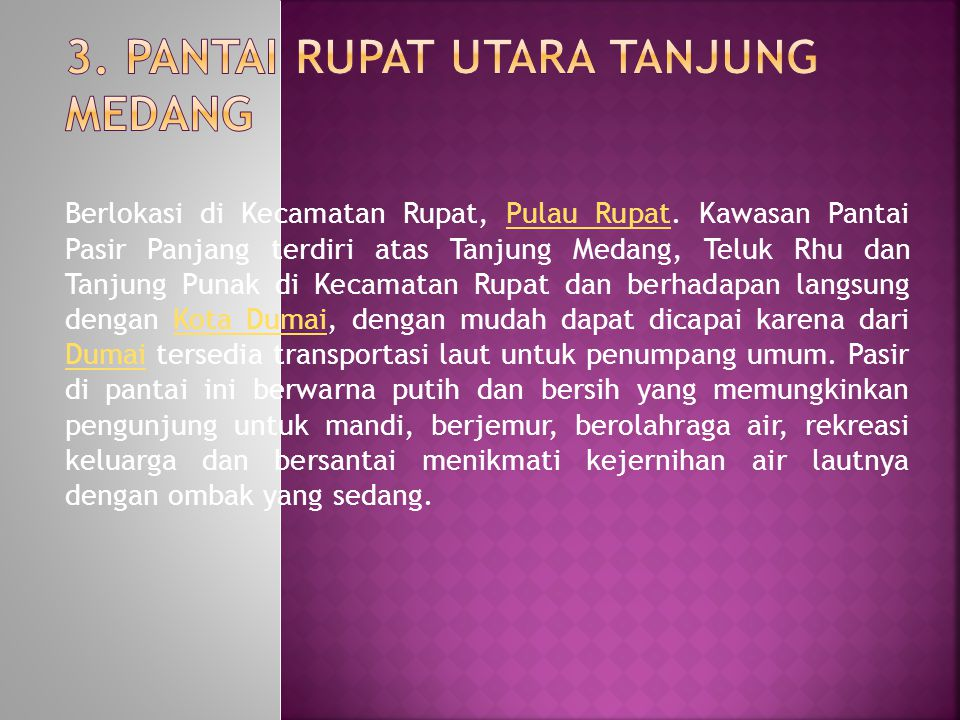 Berlokasi di Kecamatan Rupat, Pulau Rupat. Kawasan Pantai Pasir Panjang terdiri atas Tanjung Medang, Teluk Rhu dan Tanjung Punak di Kecamatan Rupat da