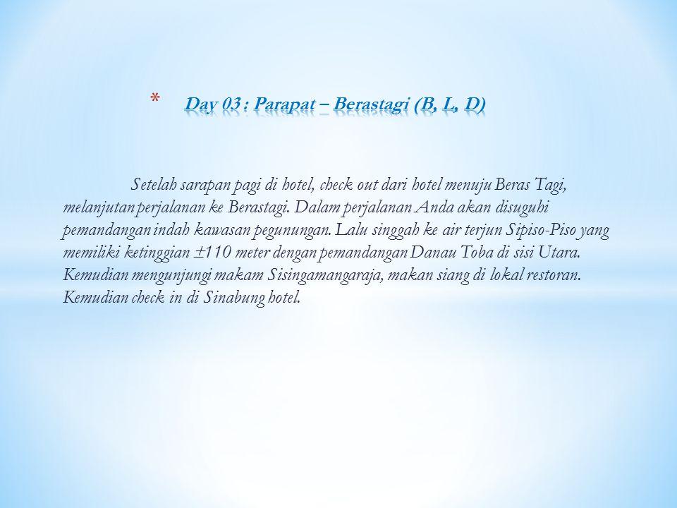 Setelah sarapan pagi di hotel, check out dari hotel menuju Beras Tagi, melanjutan perjalanan ke Berastagi. Dalam perjalanan Anda akan disuguhi pemanda