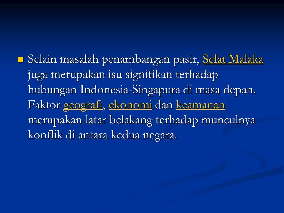 Selain masalah penambangan pasir, Selat Malaka juga merupakan isu signifikan terhadap hubungan Indonesia-Singapura di masa depan. Faktor geografi, eko