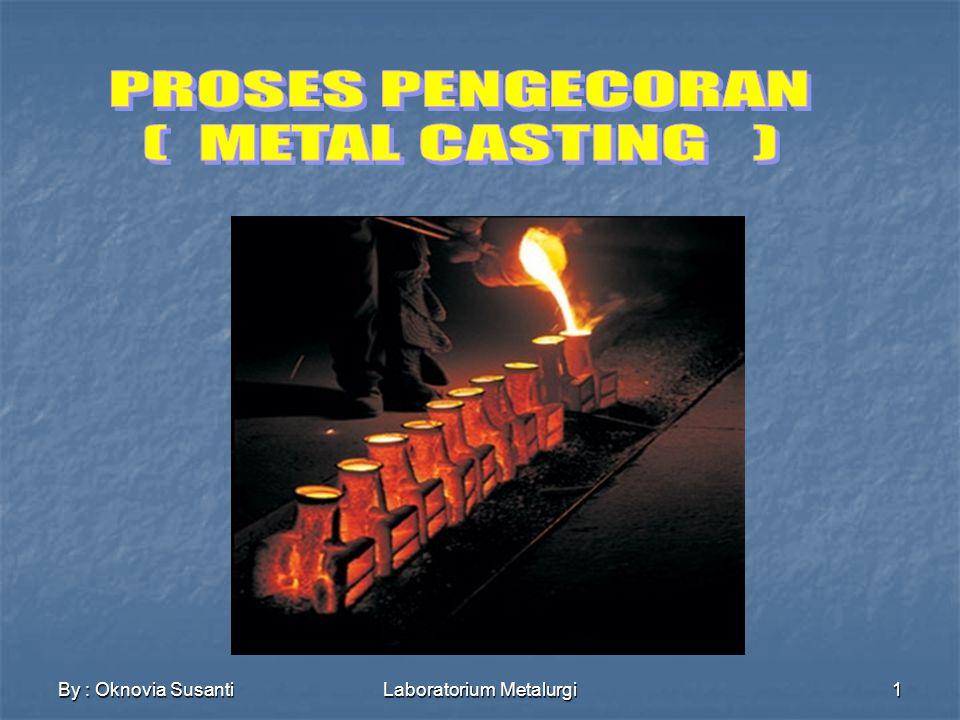 By : Oknovia SusantiLaboratorium Metalurgi2 CASTING adalah proses pembentukan logam (termasuk pengaturan komposisi) dengan menggunakan cetakan (mould) dalam bentuk lubang yang kmd diisi oleh logam cair KEUNGGULAN - BENTUK: Dapat membuat produk dari yang paling sederhana sampai yang paling rumit Presisi ukuran, dapat tinggi dan longgar - JUMLAH PRODUK: Produk dengan jumlah satu atau banyak dapat dibuat - BERAT/UKURAN: Kecil > 1000 kg - SIFAT MEKANIS: Keras dan Ulet, dapat dipersiapkan dan Heat Treatment