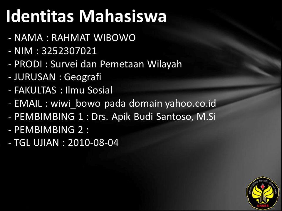 Identitas Mahasiswa - NAMA : RAHMAT WIBOWO - NIM : 3252307021 - PRODI : Survei dan Pemetaan Wilayah - JURUSAN : Geografi - FAKULTAS : Ilmu Sosial - EMAIL : wiwi_bowo pada domain yahoo.co.id - PEMBIMBING 1 : Drs.