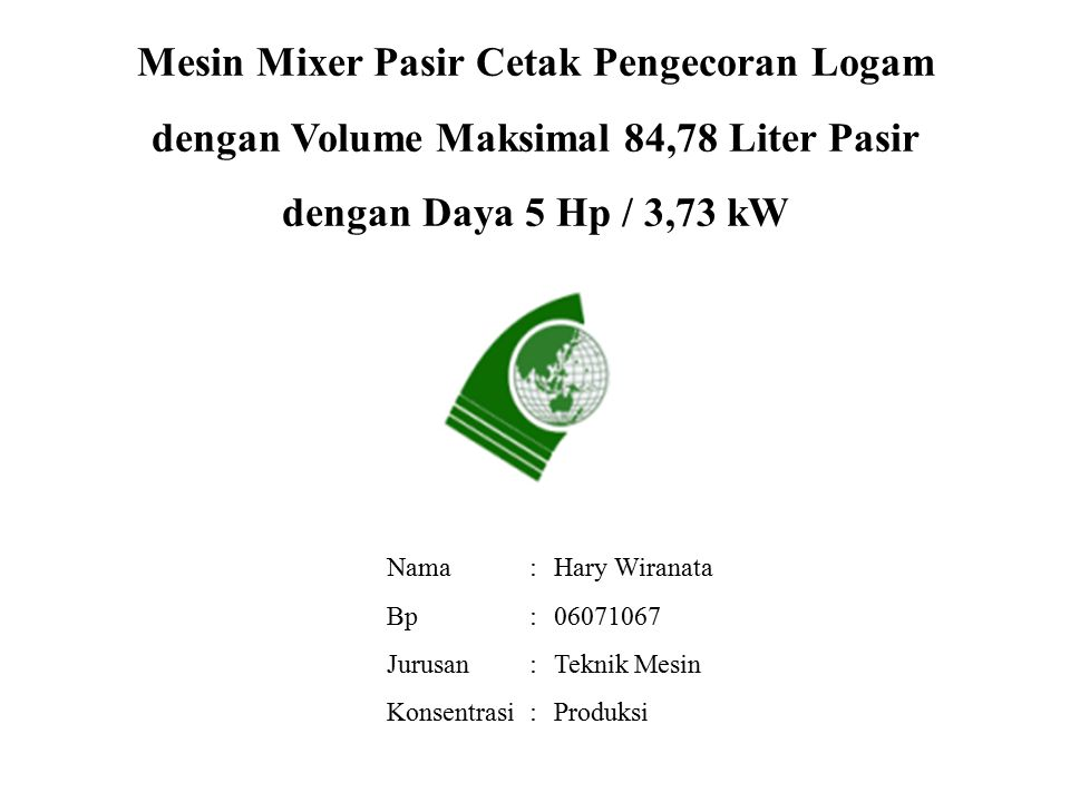 Mesin Mixer Pasir Cetak Pengecoran Logam dengan Volume Maksimal 84,78 Liter Pasir dengan Daya 5 Hp / 3,73 kW Nama Bp Jurusan Konsentrasi Hary Wiranata