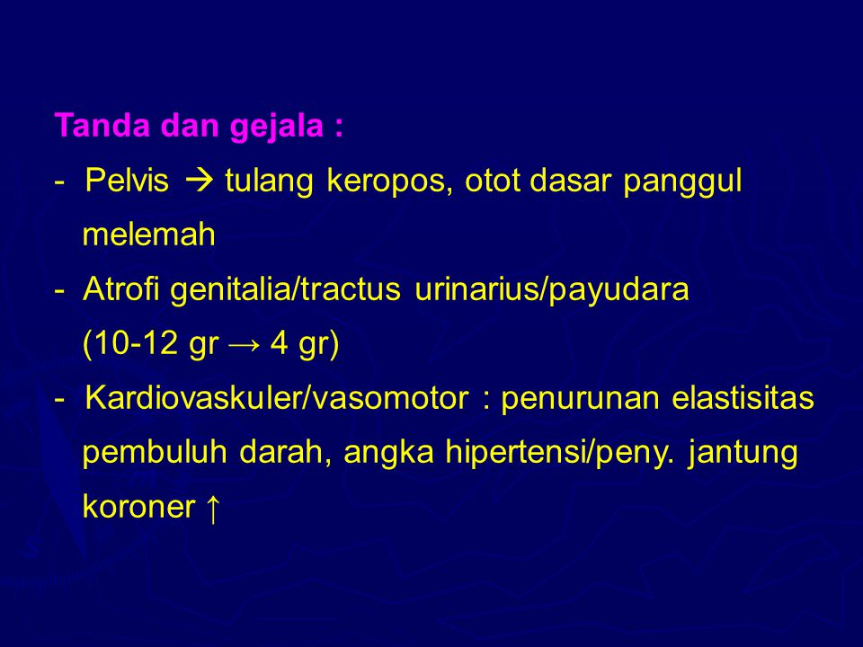 Tanda dan gejala : - Pelvis  tulang keropos, otot dasar panggul melemah - Atrofi genitalia/tractus urinarius/payudara (10-12 gr → 4 gr) - Kardiovasku