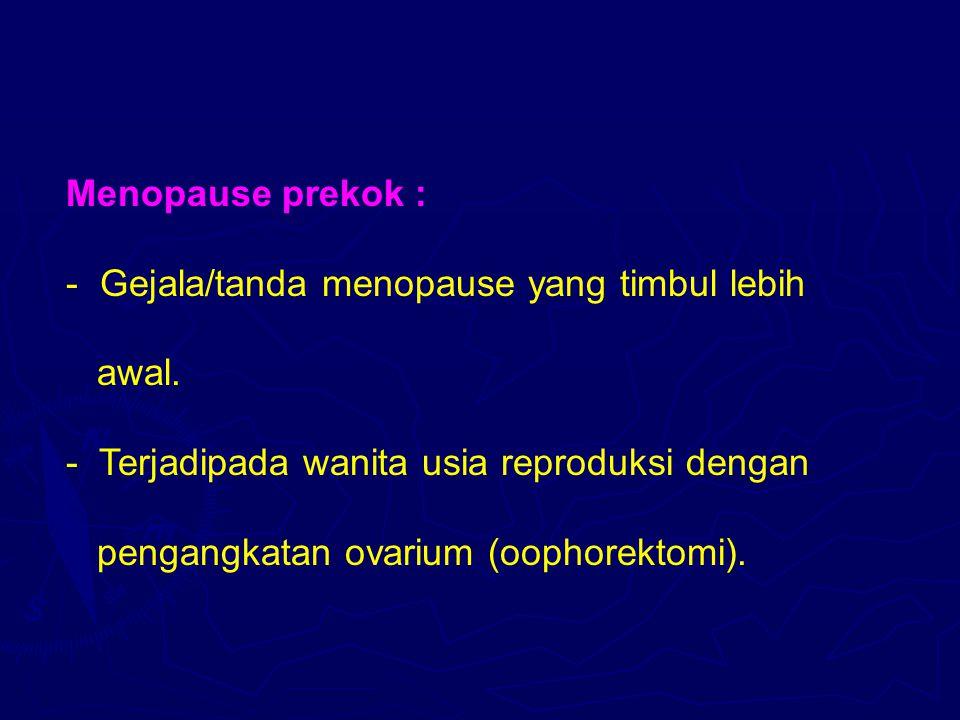 Menopause prekok : - Gejala/tanda menopause yang timbul lebih awal. - Terjadipada wanita usia reproduksi dengan pengangkatan ovarium (oophorektomi).