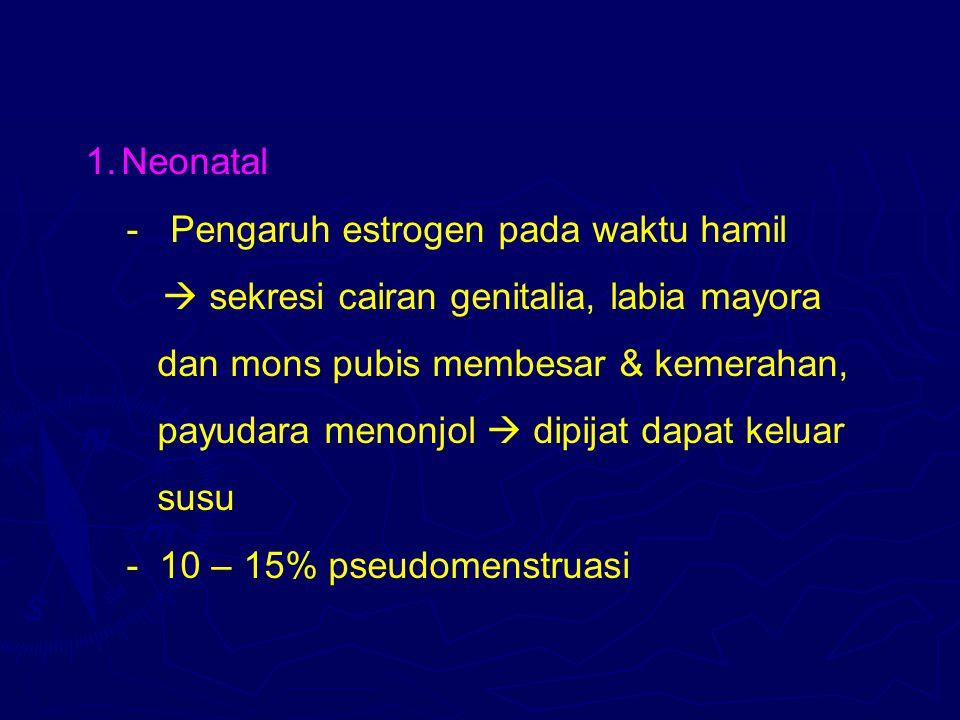 1.Neonatal - Pengaruh estrogen pada waktu hamil  sekresi cairan genitalia, labia mayora dan mons pubis membesar & kemerahan, payudara menonjol  dipi