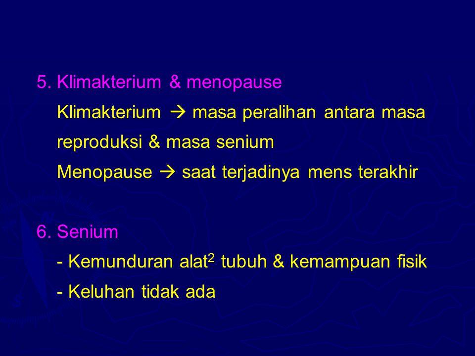 5. Klimakterium & menopause Klimakterium  masa peralihan antara masa reproduksi & masa senium Menopause  saat terjadinya mens terakhir 6. Senium - K