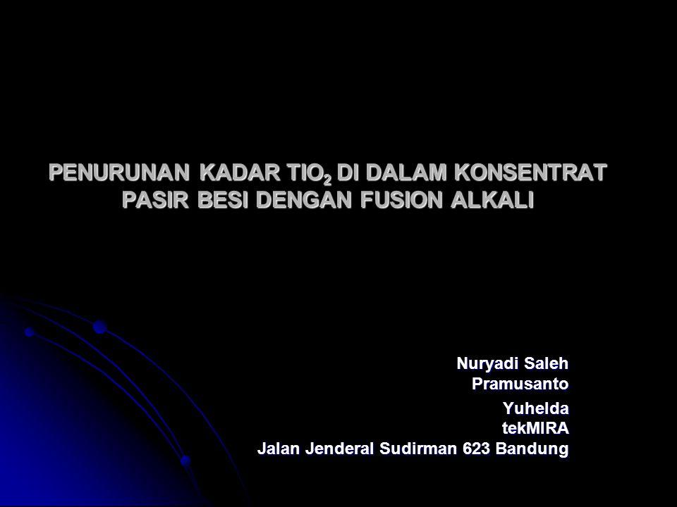 PENURUNAN KADAR TIO 2 DI DALAM KONSENTRAT PASIR BESI DENGAN FUSION ALKALI Nuryadi Saleh Pramusanto Yuhelda tekMIRA Jalan Jenderal Sudirman 623 Bandung