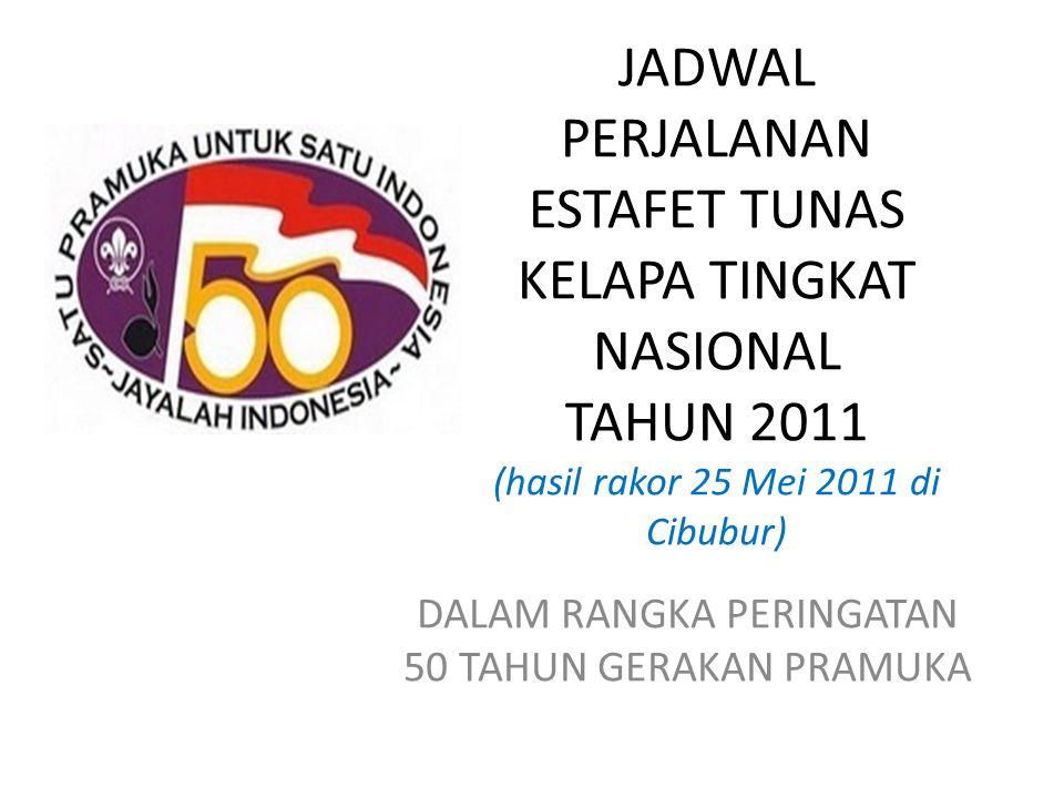 JADWAL PERJALANAN ESTAFET TUNAS KELAPA TINGKAT NASIONAL TAHUN 2011 (hasil rakor 25 Mei 2011 di Cibubur) DALAM RANGKA PERINGATAN 50 TAHUN GERAKAN PRAMUKA