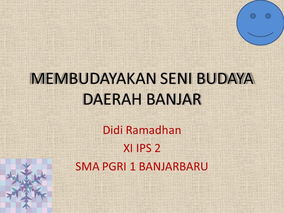 MEMBUDAYAKAN SENI BUDAYA DAERAH BANJAR Didi Ramadhan XI IPS 2 SMA PGRI 1 BANJARBARU