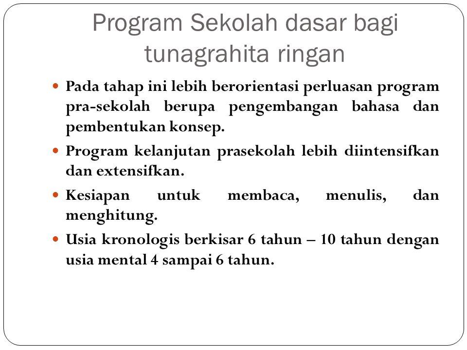 Program Sekolah dasar bagi tunagrahita ringan Pada tahap ini lebih berorientasi perluasan program pra-sekolah berupa pengembangan bahasa dan pembentukan konsep.