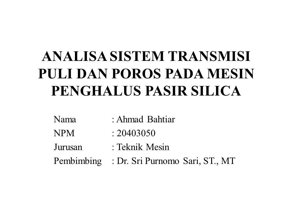 ANALISA SISTEM TRANSMISI PULI DAN POROS PADA MESIN PENGHALUS PASIR SILICA Nama: Ahmad Bahtiar NPM: 20403050 Jurusan: Teknik Mesin Pembimbing: Dr.