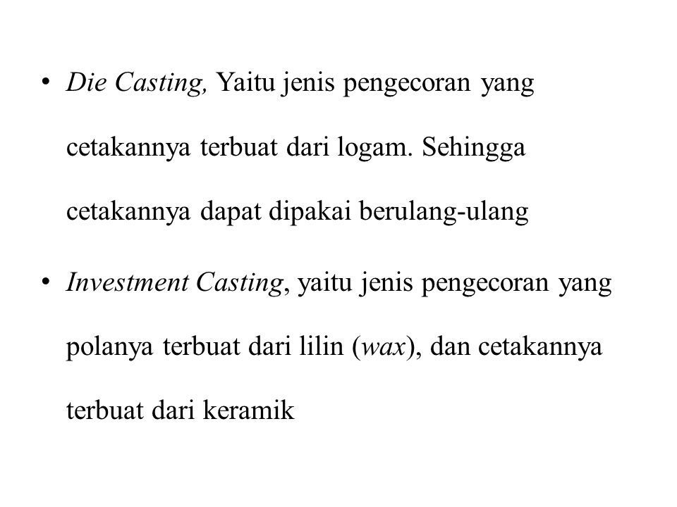 Die Casting, Yaitu jenis pengecoran yang cetakannya terbuat dari logam. Sehingga cetakannya dapat dipakai berulang-ulang Investment Casting, yaitu jen