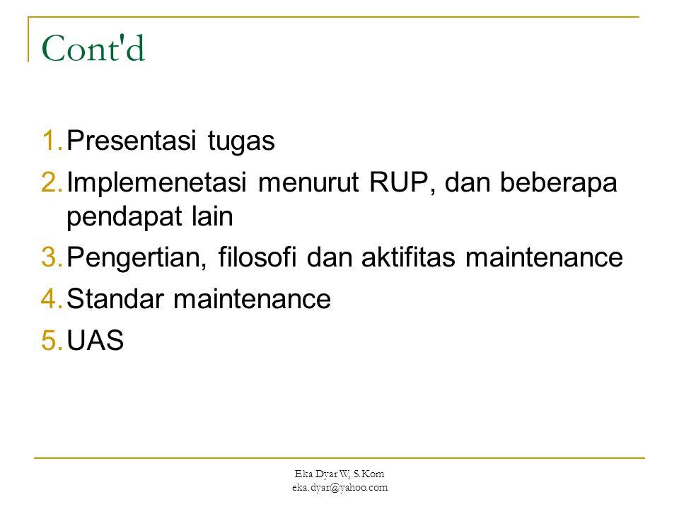 Eka Dyar W, S.Kom eka.dyar@yahoo.com Cont d 1.Presentasi tugas 2.Implemenetasi menurut RUP, dan beberapa pendapat lain 3.Pengertian, filosofi dan aktifitas maintenance 4.Standar maintenance 5.UAS