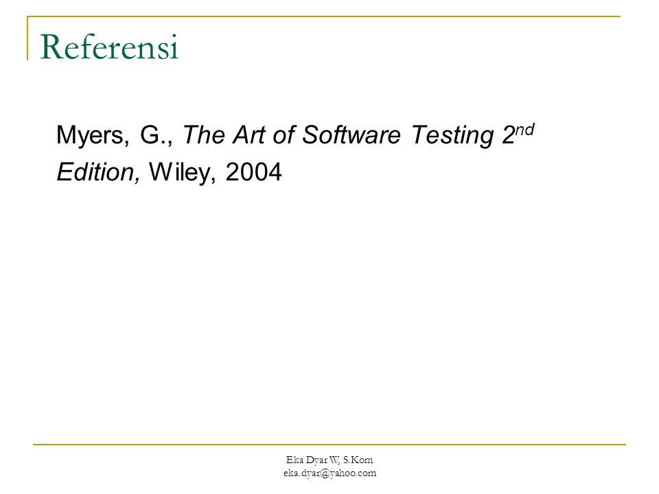 Eka Dyar W, S.Kom eka.dyar@yahoo.com Referensi Myers, G., The Art of Software Testing 2 nd Edition, Wiley, 2004