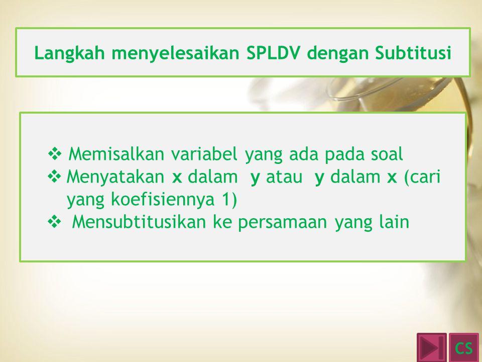 Langkah menyelesaikan SPLDV dengan Subtitusi  Memisalkan variabel yang ada pada soal MMenyatakan x dalam y atau y dalam x (cari yang koefisiennya 1)  M Mensubtitusikan ke persamaan yang lain CS