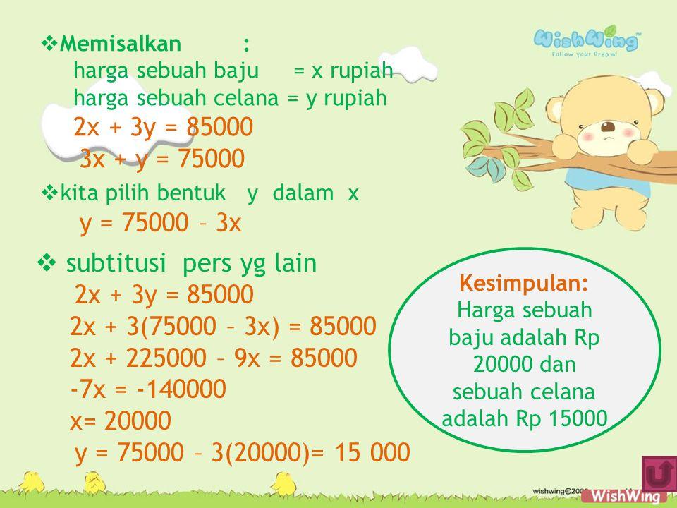 subtitusi pers yg lain 2x + 3y = 85000 2x + 3(75000 – 3x) = 85000 2x + 225000 – 9x = 85000 -7x = -140000 x= 20000 y = 75000 – 3(20000)= 15 000  Memisalkan: harga sebuah baju = x rupiah harga sebuah celana = y rupiah 2x + 3y = 85000 3x + y = 75000  kita pilih bentuk y dalam x y = 75000 – 3x Kesimpulan: Harga sebuah baju adalah Rp 20000 dan sebuah celana adalah Rp 15000