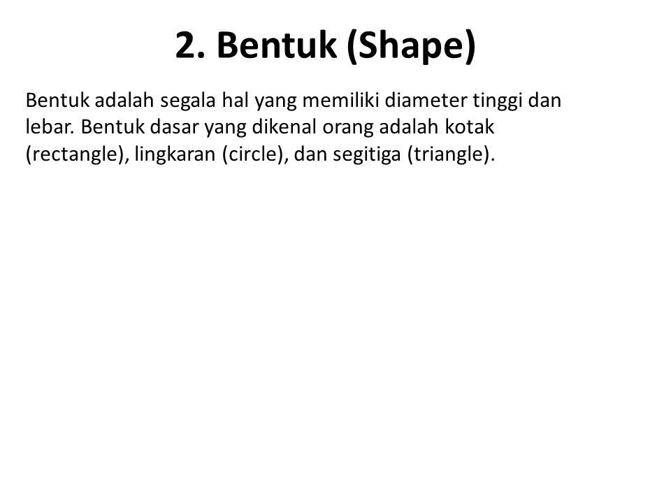 2.Bentuk (Shape) Bentuk adalah segala hal yang memiliki diameter tinggi dan lebar.