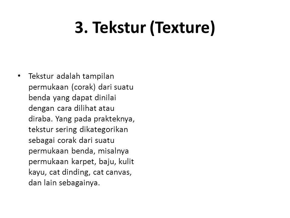 3. Tekstur (Texture) Tekstur adalah tampilan permukaan (corak) dari suatu benda yang dapat dinilai dengan cara dilihat atau diraba. Yang pada praktekn