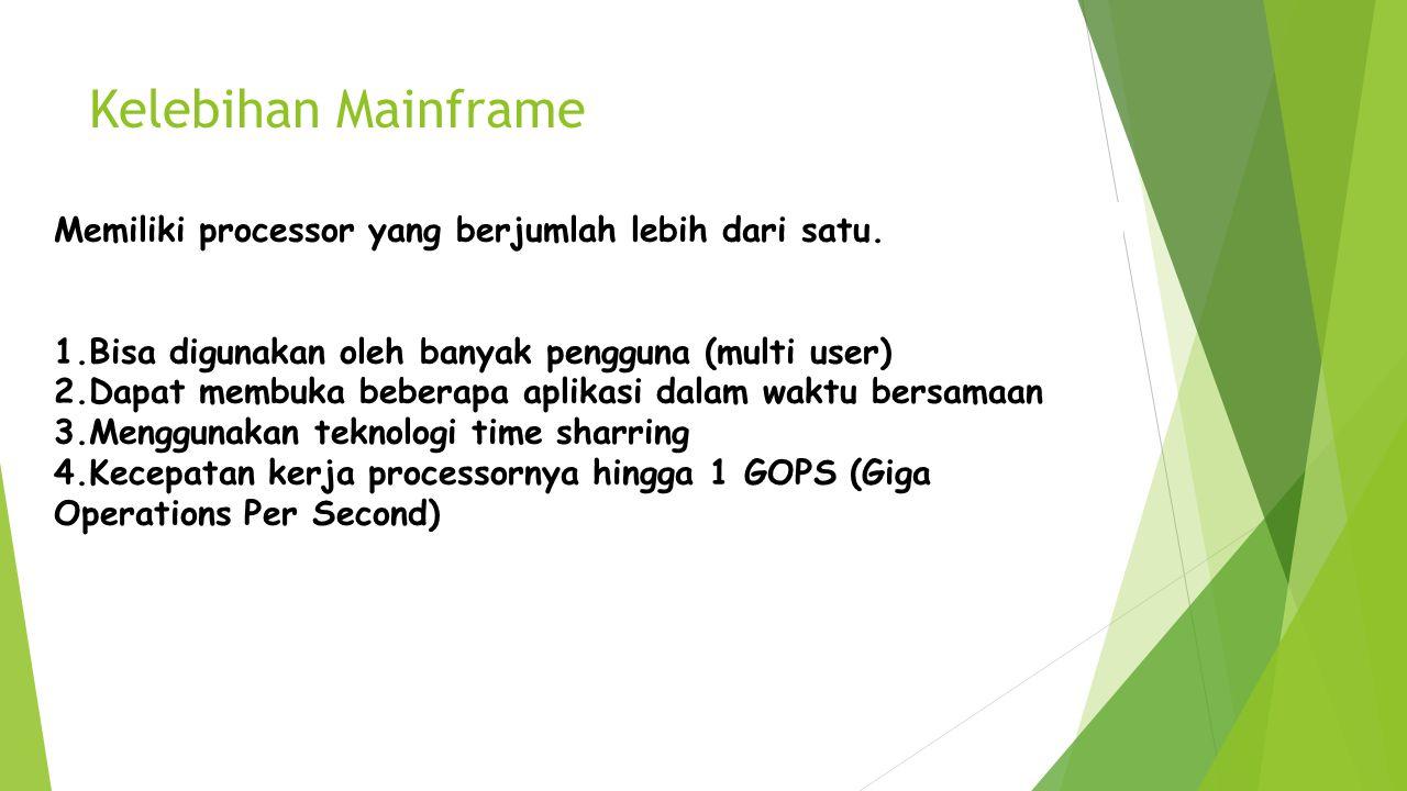 Kelebihan Mainframe Memiliki processor yang berjumlah lebih dari satu. 1.Bisa digunakan oleh banyak pengguna (multi user) 2.Dapat membuka beberapa apl