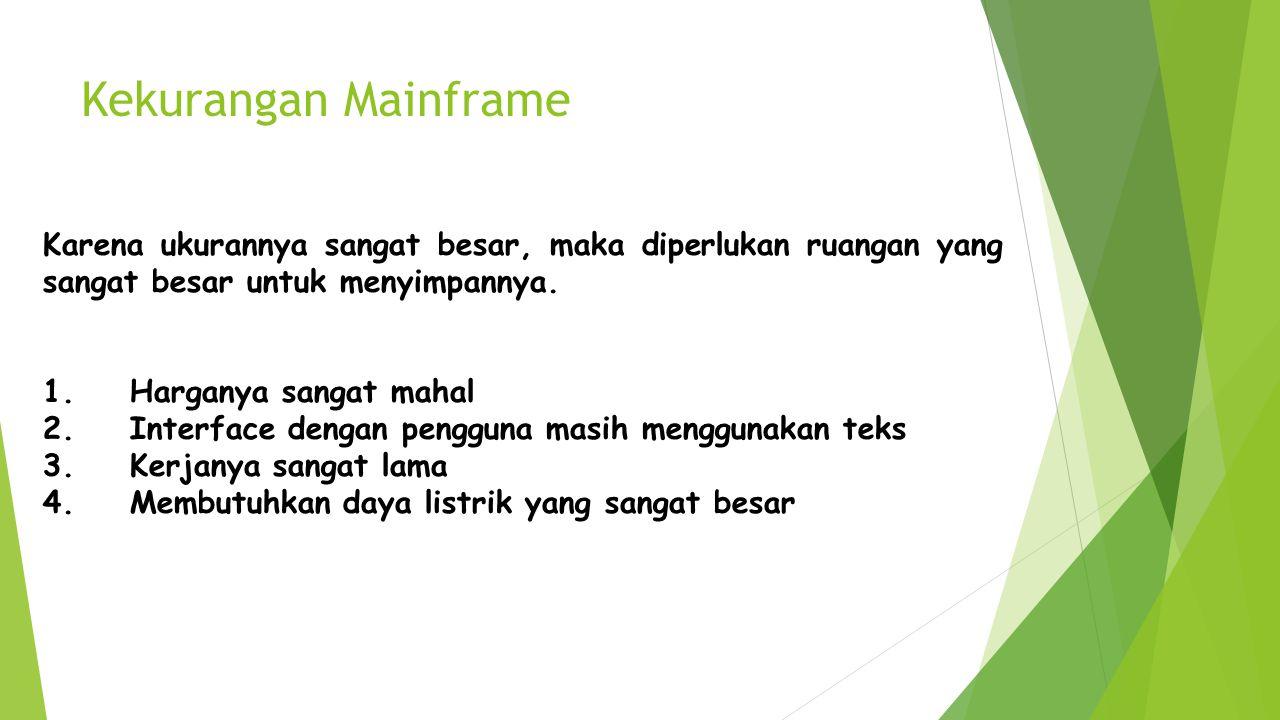 Kekurangan Mainframe Karena ukurannya sangat besar, maka diperlukan ruangan yang sangat besar untuk menyimpannya. 1. Harganya sangat mahal 2. Interfac
