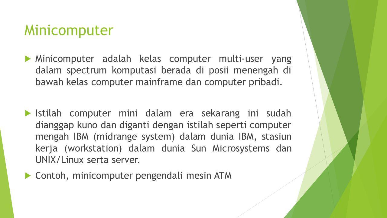 Minicomputer  Minicomputer adalah kelas computer multi-user yang dalam spectrum komputasi berada di posii menengah di bawah kelas computer mainframe