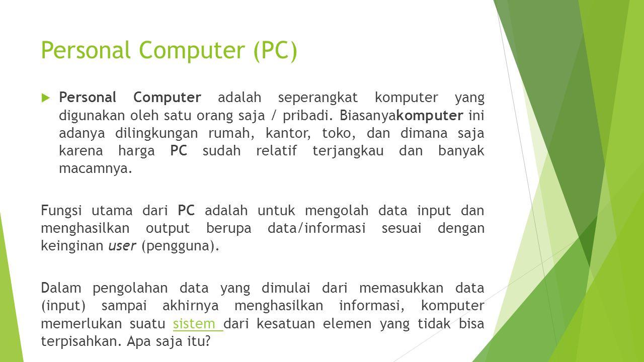 Personal Computer (PC)  Personal Computer adalah seperangkat komputer yang digunakan oleh satu orang saja / pribadi. Biasanyakomputer ini adanya dili