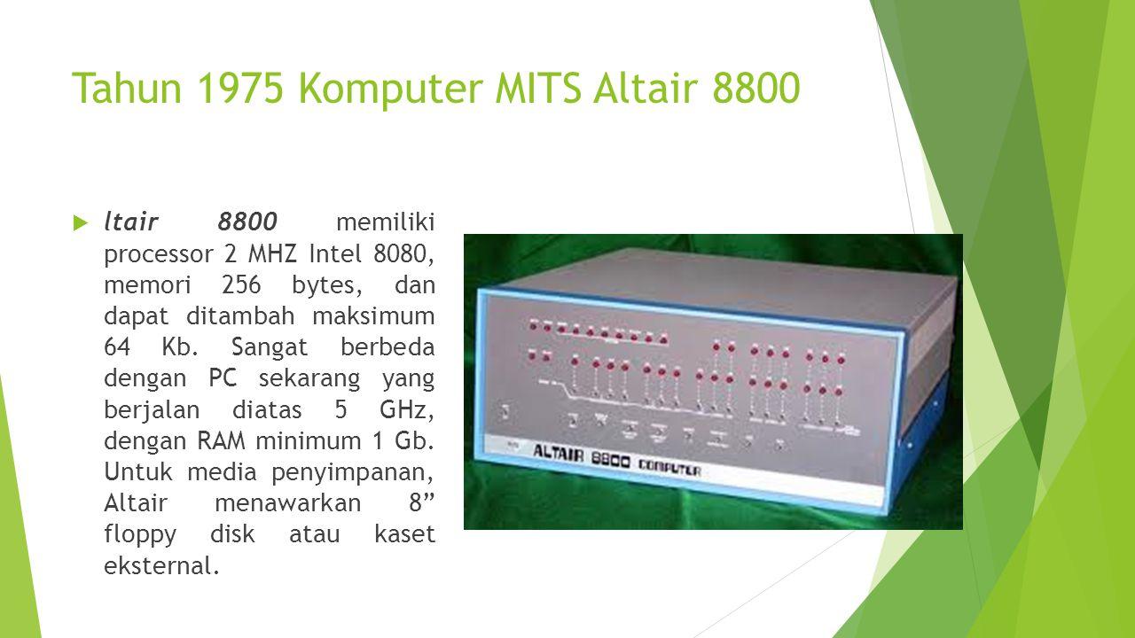 Tahun 1975 Komputer MITS Altair 8800  ltair 8800 memiliki processor 2 MHZ Intel 8080, memori 256 bytes, dan dapat ditambah maksimum 64 Kb. Sangat ber