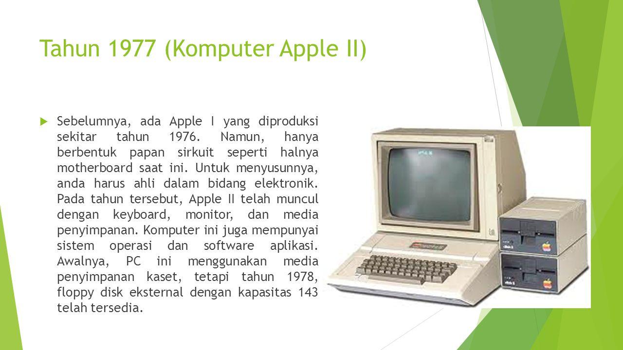Tahun 1977 (Komputer Apple II)  Sebelumnya, ada Apple I yang diproduksi sekitar tahun 1976. Namun, hanya berbentuk papan sirkuit seperti halnya mothe