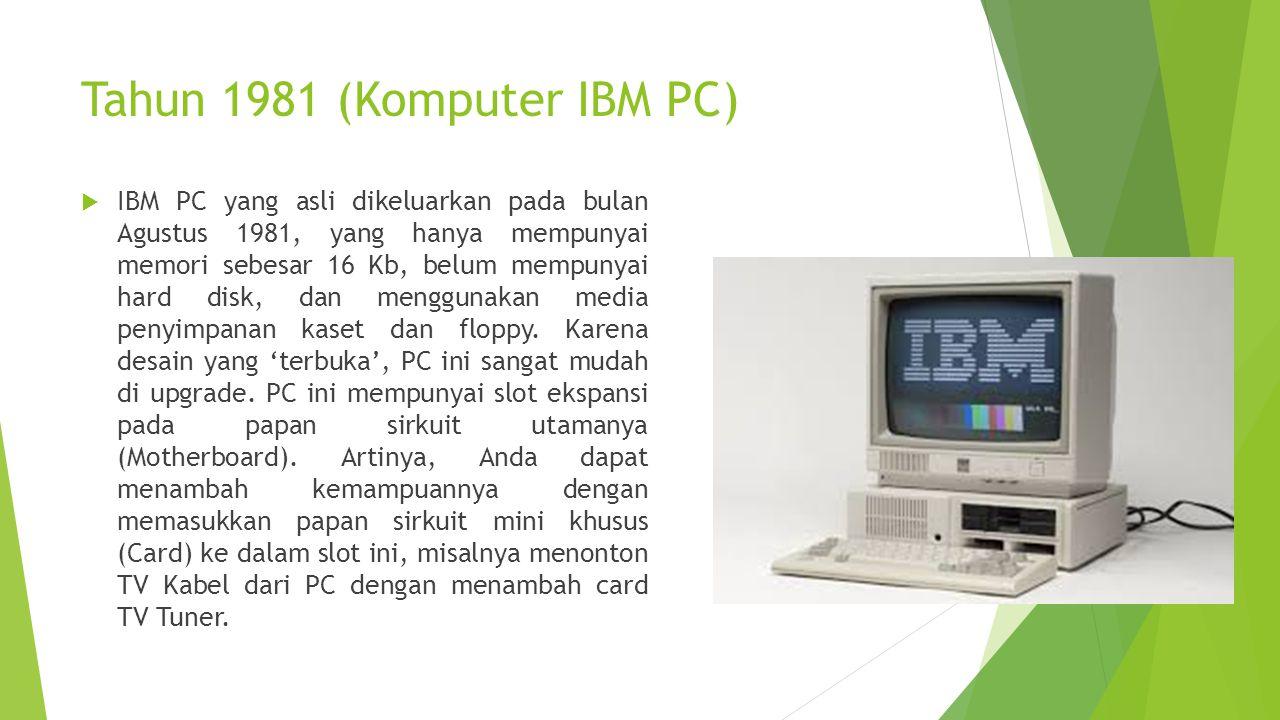 Tahun 1981 (Komputer IBM PC)  IBM PC yang asli dikeluarkan pada bulan Agustus 1981, yang hanya mempunyai memori sebesar 16 Kb, belum mempunyai hard d