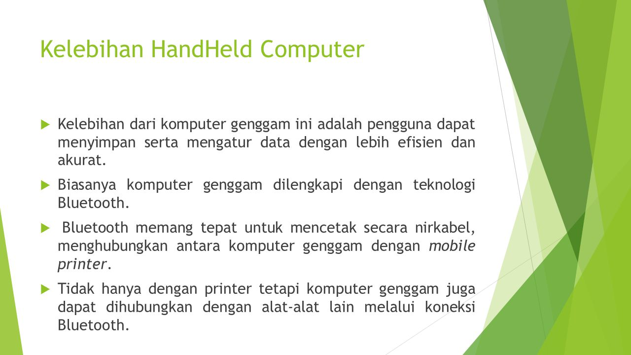 Kelebihan HandHeld Computer  Kelebihan dari komputer genggam ini adalah pengguna dapat menyimpan serta mengatur data dengan lebih efisien dan akurat.