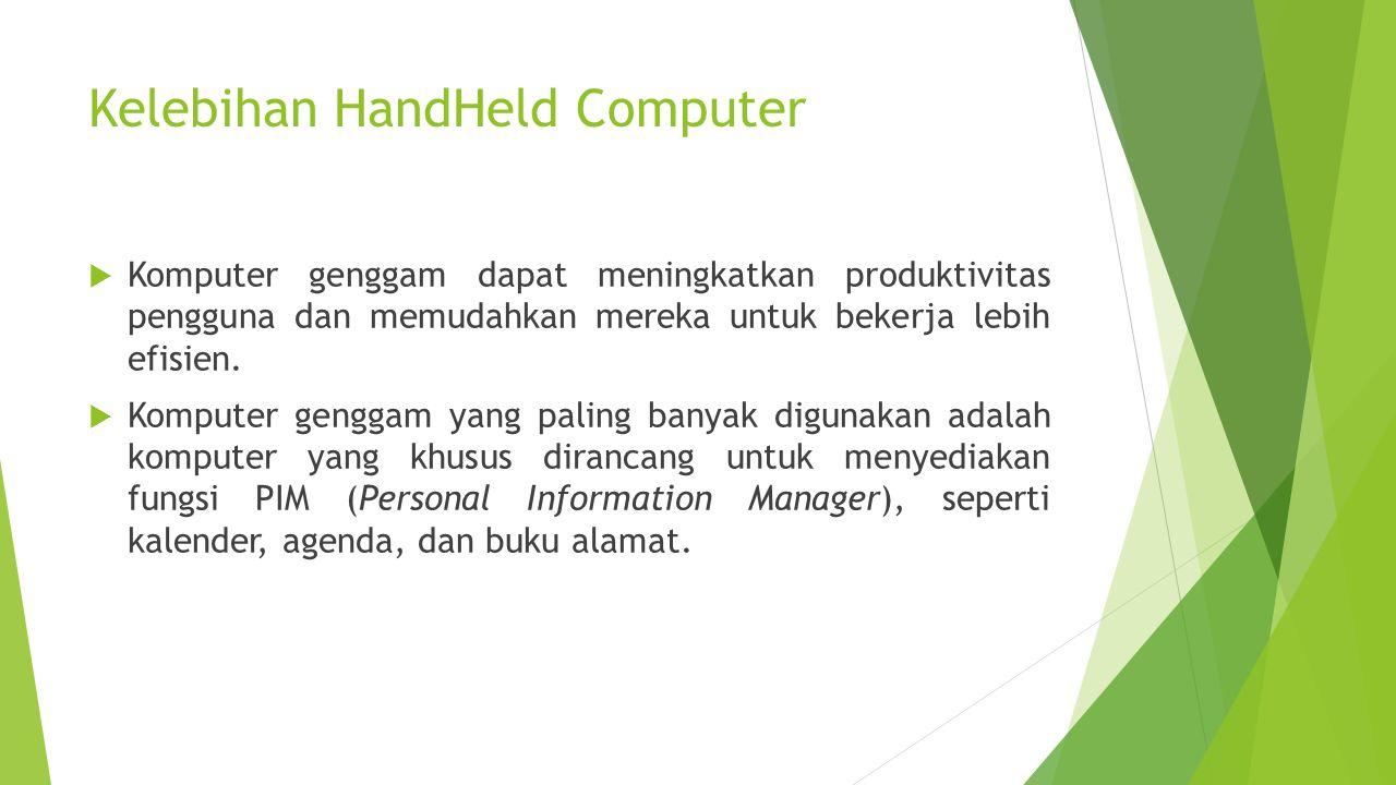 Kelebihan HandHeld Computer  Komputer genggam dapat meningkatkan produktivitas pengguna dan memudahkan mereka untuk bekerja lebih efisien.  Komputer