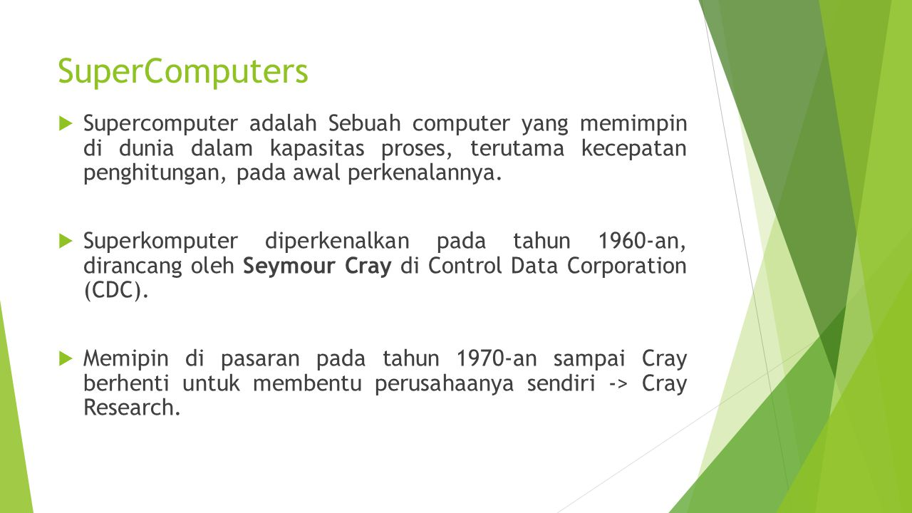 SuperComputers  Supercomputer adalah Sebuah computer yang memimpin di dunia dalam kapasitas proses, terutama kecepatan penghitungan, pada awal perken