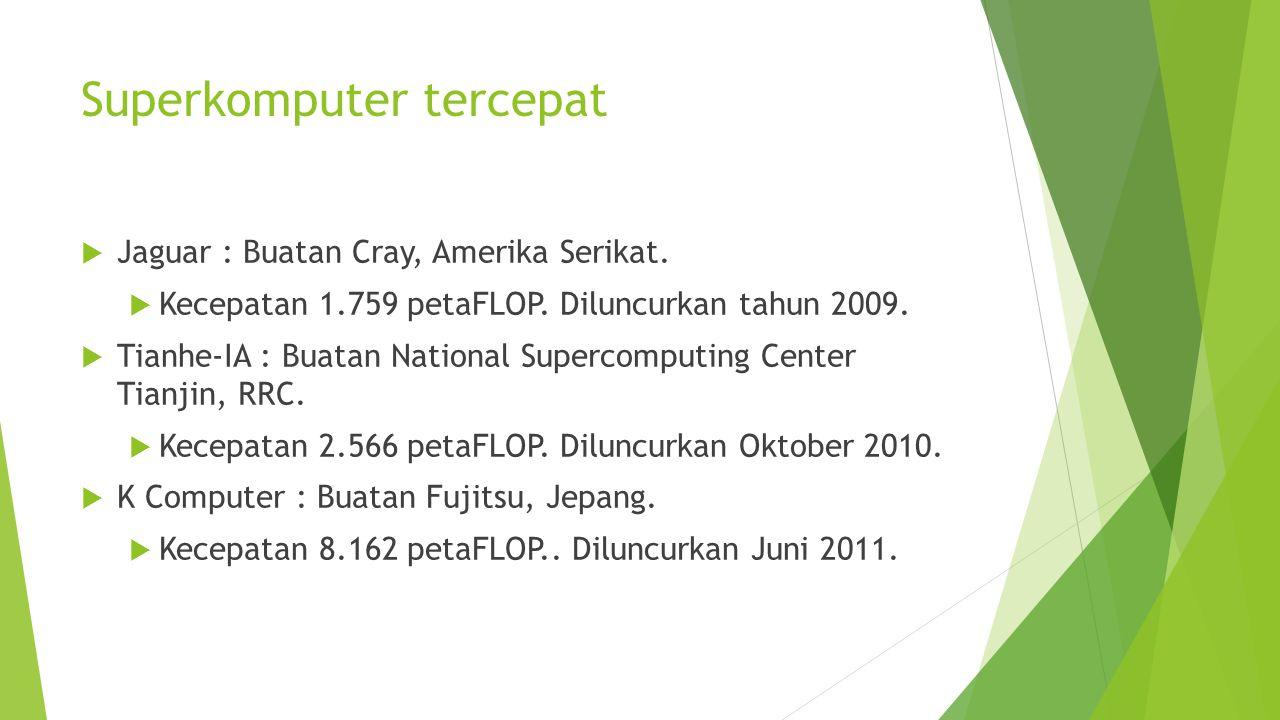 Superkomputer tercepat  Jaguar : Buatan Cray, Amerika Serikat.  Kecepatan 1.759 petaFLOP. Diluncurkan tahun 2009.  Tianhe-IA : Buatan National Supe