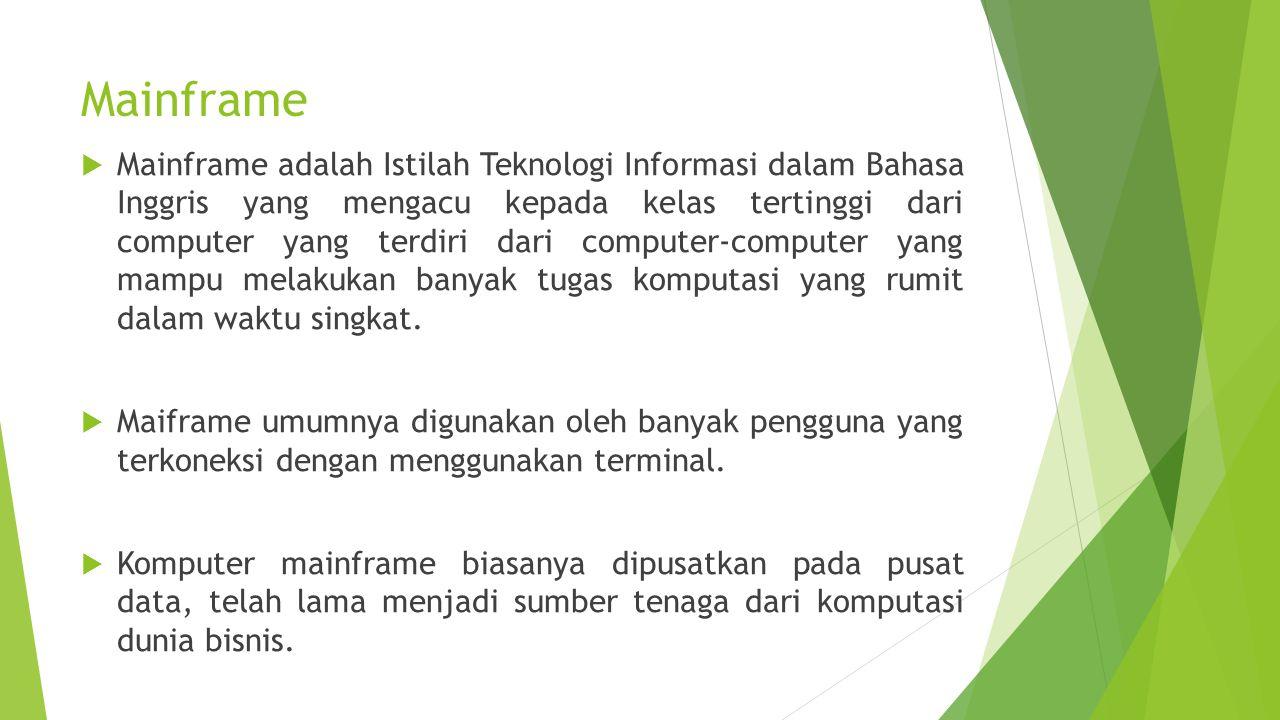 Ciri-Ciri Mainframe  Memiliki processor lebih dari satu, sehingga memiliki kecepatan proses jauh lebih cepat jika dibanding dengan mini komputer  Kecepatan kerja mainframe mencapai 1 milyar operasi perdetik;  Dapat mengakses pada satu komputer ada saat yang bersamaan, dikenal dengan timesharing.