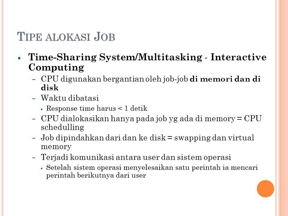 T IPE ALOKASI J OB Time-Sharing System/Multitasking - Interactive Computing – CPU digunakan bergantian oleh job-job di memori dan di disk – Waktu dibatasi Response time harus < 1 detik – CPU dialokasikan hanya pada job yg ada di memory = CPU schedulling – Job dipindahkan dari dan ke disk = swapping dan virtual memory – Terjadi komunikasi antara user dan sistem operasi Setelah sistem operasi menyelesaikan satu perintah ia mencari perintah berikutnya dari user