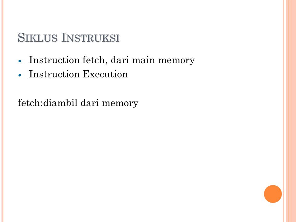 S IKLUS I NSTRUKSI Instruction fetch, dari main memory Instruction Execution fetch:diambil dari memory