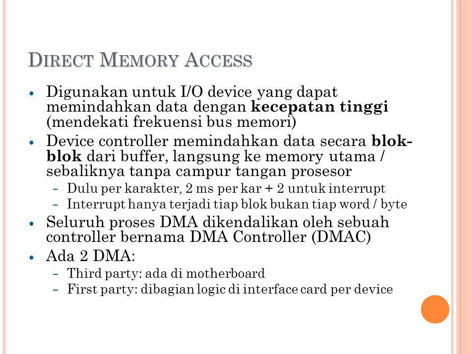 D IRECT M EMORY A CCESS Digunakan untuk I/O device yang dapat memindahkan data dengan kecepatan tinggi (mendekati frekuensi bus memori) Device controller memindahkan data secara blok- blok dari buffer, langsung ke memory utama / sebaliknya tanpa campur tangan prosesor – Dulu per karakter, 2 ms per kar + 2 untuk interrupt – Interrupt hanya terjadi tiap blok bukan tiap word / byte Seluruh proses DMA dikendalikan oleh sebuah controller bernama DMA Controller (DMAC) Ada 2 DMA: – Third party: ada di motherboard – First party: dibagian logic di interface card per device