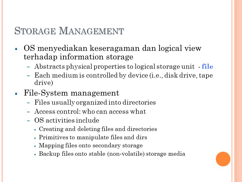 S TORAGE M ANAGEMENT OS menyediakan keseragaman dan logical view terhadap information storage – Abstracts physical properties to logical storage unit - file – Each medium is controlled by device (i.e., disk drive, tape drive) File-System management – Files usually organized into directories – Access control: who can access what – OS activities include Creating and deleting files and directories Primitives to manipulate files and dirs Mapping files onto secondary storage Backup files onto stable (non-volatile) storage media