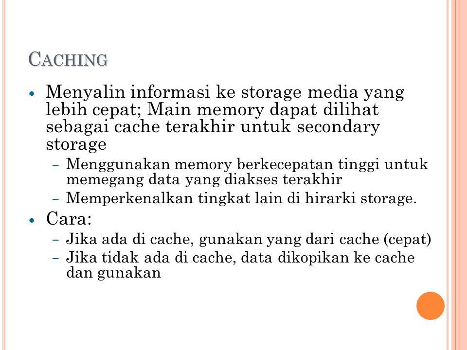 C ACHING Menyalin informasi ke storage media yang lebih cepat; Main memory dapat dilihat sebagai cache terakhir untuk secondary storage – Menggunakan memory berkecepatan tinggi untuk memegang data yang diakses terakhir – Memperkenalkan tingkat lain di hirarki storage.