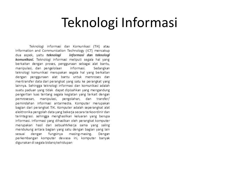 Teknologi Informasi Teknologi informasi dan Komunikasi (TIK) atau Information and Communication Technology (ICT) mencakup dua aspek, yaitu teknologi informasi dan teknologi komunikasi.