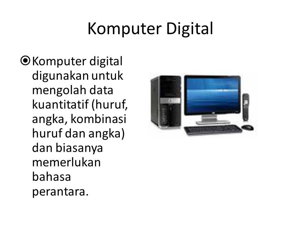 Komputer Analog  Komputer analog digunakan untuk mengolah data kualitatif, bekerja secara kontinu dan paralel, biasanya tidak memerlukan bahasa peran
