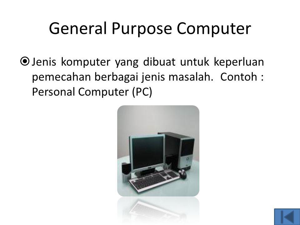 Special Purpose Computer  Komputer untuk keperluan khusus. Perangkat yang ada pada komputer ini, baik komponen input, output, pemroses serta software