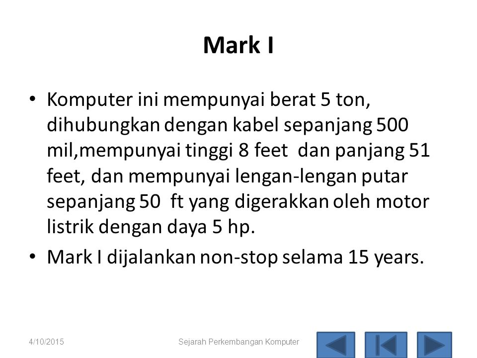 Harvard Mark I: Komputer electro-mechanis Merupakan komputer digital terprogram pertama yang ada di Amerika, tahun 1944. Merupakan hasil kerja sama an