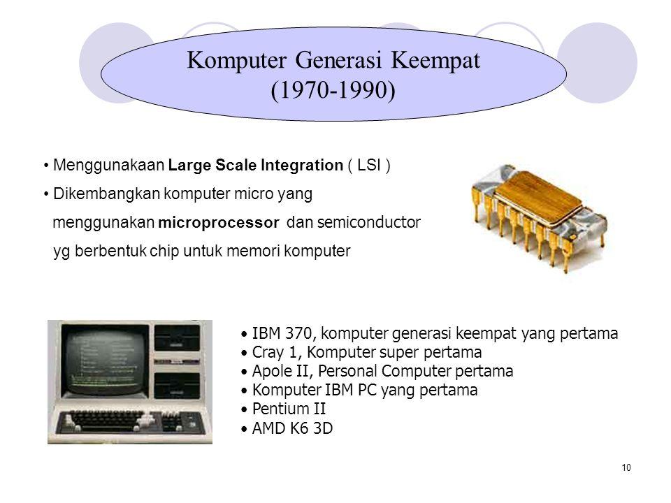 10 Menggunakaan Large Scale Integration ( LSI ) Dikembangkan komputer micro yang menggunakan microprocessor dan semiconductor yg berbentuk chip untuk memori komputer Komputer Generasi Keempat (1970-1990) IBM 370, komputer generasi keempat yang pertama Cray 1, Komputer super pertama Apole II, Personal Computer pertama Komputer IBM PC yang pertama Pentium II AMD K6 3D