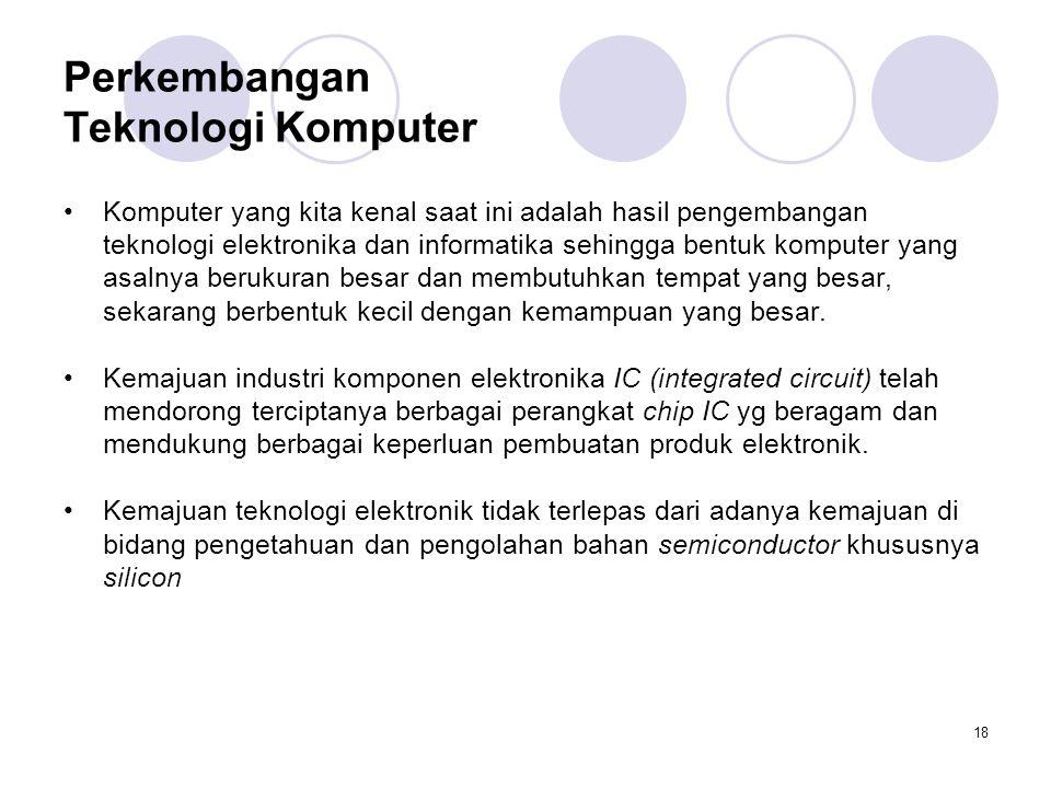 18 Perkembangan Teknologi Komputer Komputer yang kita kenal saat ini adalah hasil pengembangan teknologi elektronika dan informatika sehingga bentuk komputer yang asalnya berukuran besar dan membutuhkan tempat yang besar, sekarang berbentuk kecil dengan kemampuan yang besar.